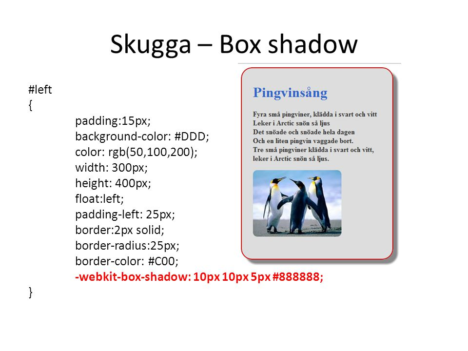 Skugga – Box shadow #left { padding:15px; background-color: #DDD; color: rgb(50,100,200); width: 300px; height: 400px; float:left; padding-left: 25px; border:2px solid; border-radius:25px; border-color: #C00; -webkit-box-shadow: 10px 10px 5px #888888; }