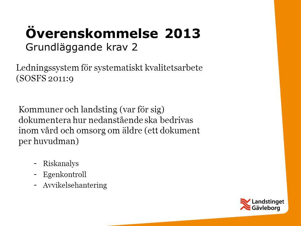 Överenskommelse 2013 Grundläggande krav 2 Ledningssystem för systematiskt kvalitetsarbete (SOSFS 2011:9 Kommuner och landsting (var för sig) dokumentera hur nedanstående ska bedrivas inom vård och omsorg om äldre (ett dokument per huvudman) - Riskanalys - Egenkontroll - Avvikelsehantering