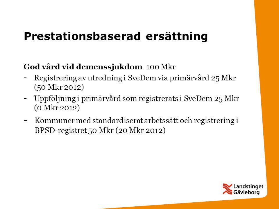 Prestationsbaserad ersättning God vård vid demenssjukdom 100 Mkr - Registrering av utredning i SveDem via primärvård 25 Mkr (50 Mkr 2012) - Uppföljning i primärvård som registrerats i SveDem 25 Mkr (0 Mkr 2012) - Kommuner med standardiserat arbetssätt och registrering i BPSD-registret 50 Mkr (20 Mkr 2012)