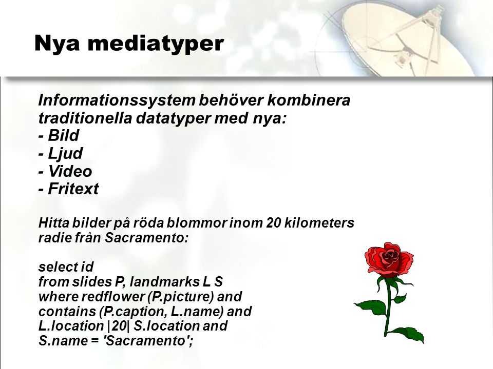Nya mediatyper Informationssystem behöver kombinera traditionella datatyper med nya: - Bild - Ljud - Video - Fritext Hitta bilder på röda blommor inom 20 kilometers radie från Sacramento: select id from slides P, landmarks L S where redflower (P.picture) and contains (P.caption, L.name) and L.location |20| S.location and S.name = Sacramento ;