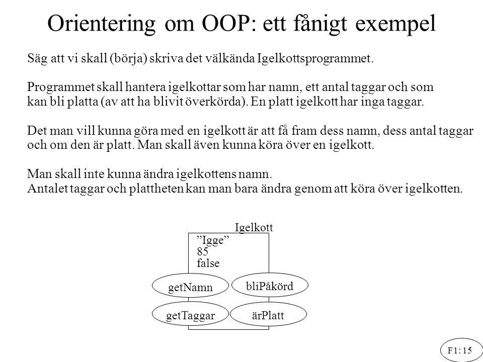 F1: 15 Orientering om OOP: ett fånigt exempel Säg att vi skall (börja) skriva det välkända Igelkottsprogrammet. Programmet skall hantera igelkottar so
