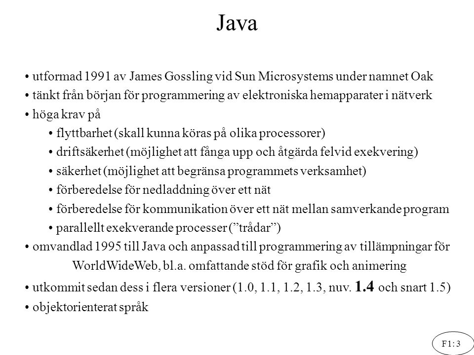 F1: 4 Java: kompilering och interpretering Källkod i Java Prog.java Javakompilatorn javac Programmet i bytecode Prog.class Java Virtual Machine En webbläsare Interpreteras av Exekveras på aktuell dator Kompileras av