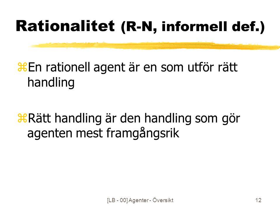 [LB - 00] Agenter - Översikt12 Rationalitet (R-N, informell def.) zEn rationell agent är en som utför rätt handling zRätt handling är den handling som gör agenten mest framgångsrik