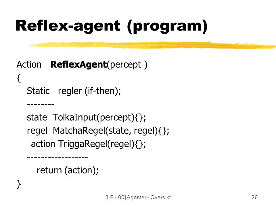 [LB - 00] Agenter - Översikt26 Reflex-agent (program) ReflexAgent Action ReflexAgent(percept ) { Static regler (if-then); -------- state TolkaInput(percept){}; regel MatchaRegel(state, regel){}; action TriggaRegel(regel){}; ------------------ return (action); }