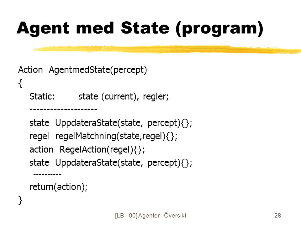 [LB - 00] Agenter - Översikt28 Agent med State (program) Action AgentmedState(percept) { Static: state (current), regler; -------------------- state UppdateraState(state, percept){}; regel regelMatchning(state,regel){}; action RegelAction(regel){}; state UppdateraState(state, percept){}; ---------- return(action); }