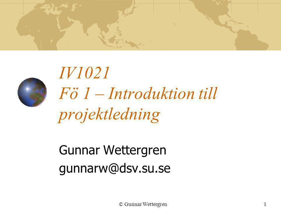 © Gunnar Wettergren1 IV1021 Fö 1 – Introduktion till projektledning Gunnar Wettergren gunnarw@dsv.su.se