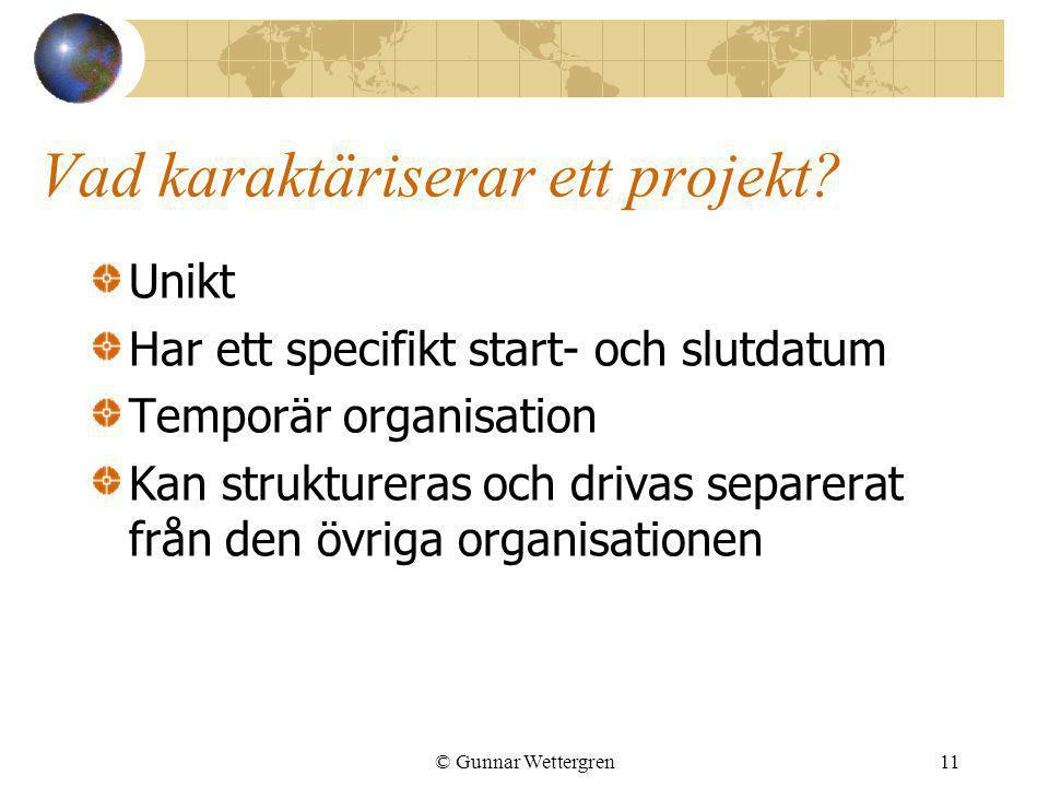 © Gunnar Wettergren11 Vad karaktäriserar ett projekt? Unikt Har ett specifikt start- och slutdatum Temporär organisation Kan struktureras och drivas s