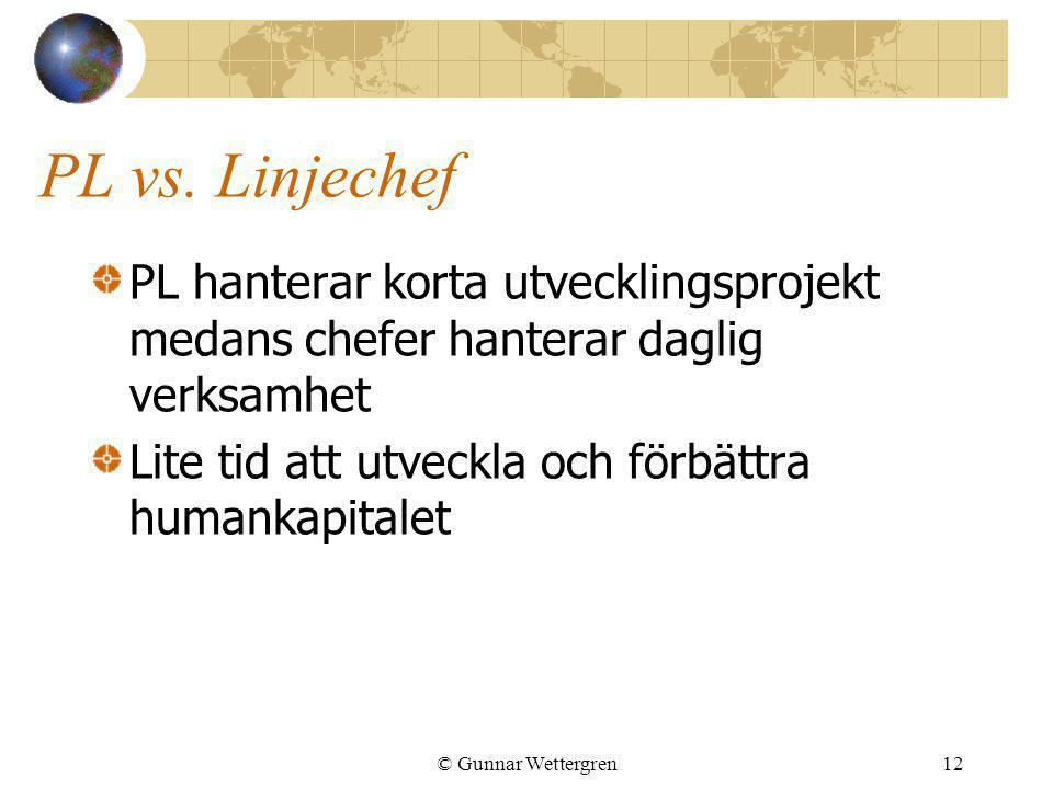 © Gunnar Wettergren12 PL vs. Linjechef PL hanterar korta utvecklingsprojekt medans chefer hanterar daglig verksamhet Lite tid att utveckla och förbätt
