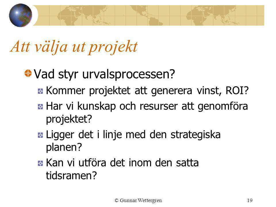 © Gunnar Wettergren19 Att välja ut projekt Vad styr urvalsprocessen? Kommer projektet att generera vinst, ROI? Har vi kunskap och resurser att genomfö