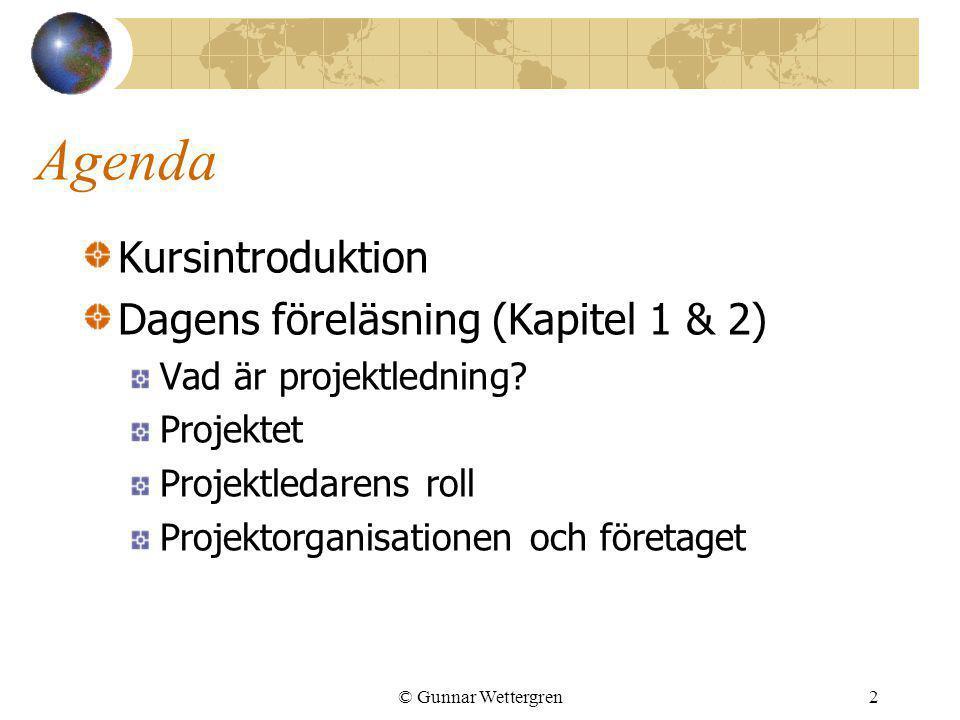 © Gunnar Wettergren2 Agenda Kursintroduktion Dagens föreläsning (Kapitel 1 & 2) Vad är projektledning? Projektet Projektledarens roll Projektorganisat