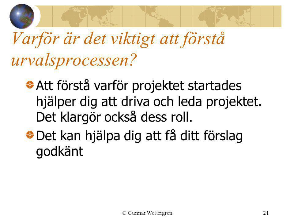 © Gunnar Wettergren21 Varför är det viktigt att förstå urvalsprocessen? Att förstå varför projektet startades hjälper dig att driva och leda projektet