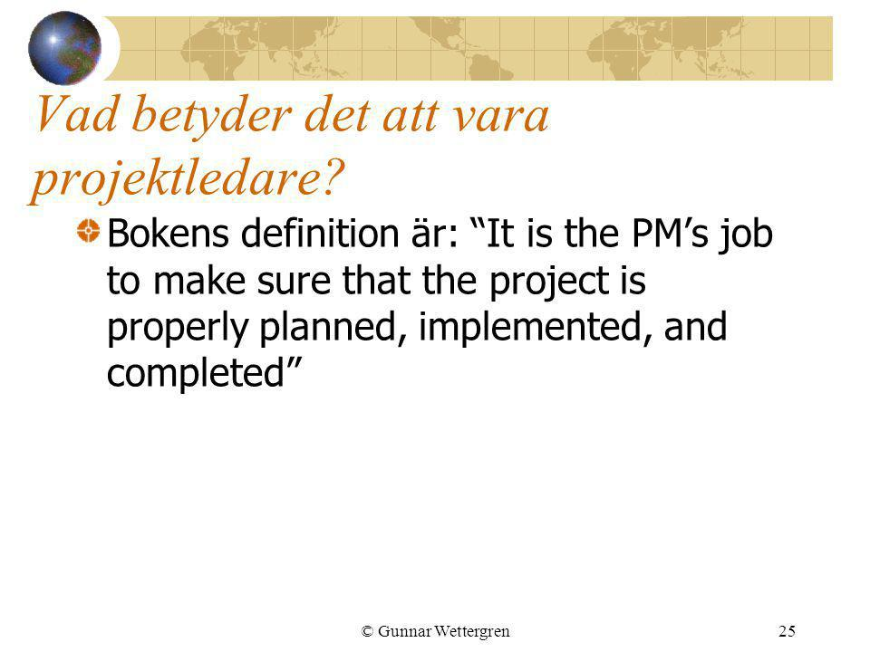 "© Gunnar Wettergren25 Vad betyder det att vara projektledare? Bokens definition är: ""It is the PM's job to make sure that the project is properly plan"