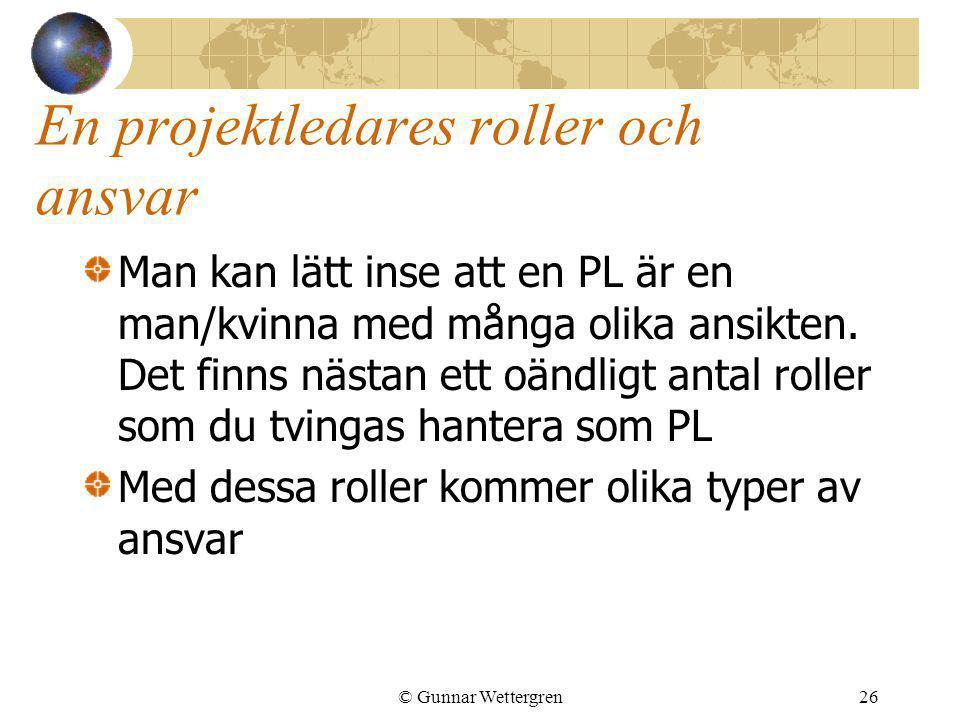 © Gunnar Wettergren26 En projektledares roller och ansvar Man kan lätt inse att en PL är en man/kvinna med många olika ansikten. Det finns nästan ett