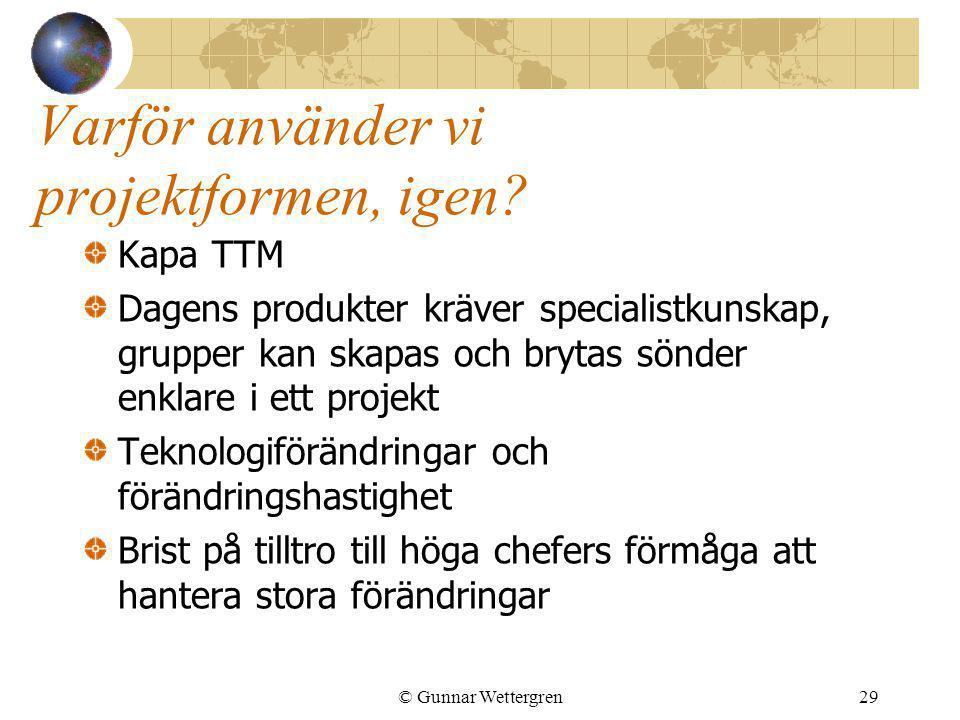 © Gunnar Wettergren29 Varför använder vi projektformen, igen? Kapa TTM Dagens produkter kräver specialistkunskap, grupper kan skapas och brytas sönder