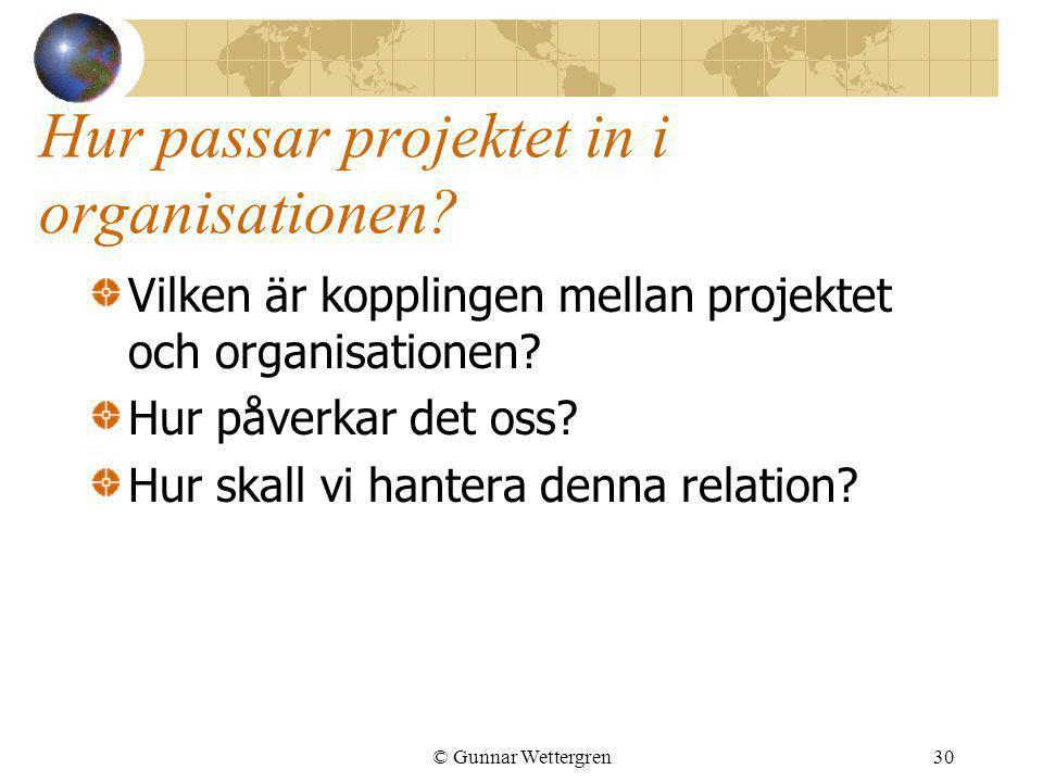 © Gunnar Wettergren30 Hur passar projektet in i organisationen? Vilken är kopplingen mellan projektet och organisationen? Hur påverkar det oss? Hur sk