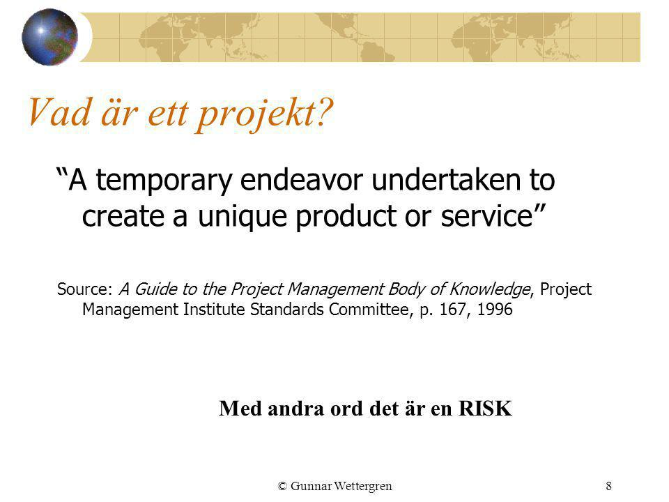 "© Gunnar Wettergren8 Vad är ett projekt? ""A temporary endeavor undertaken to create a unique product or service"" Source: A Guide to the Project Manage"