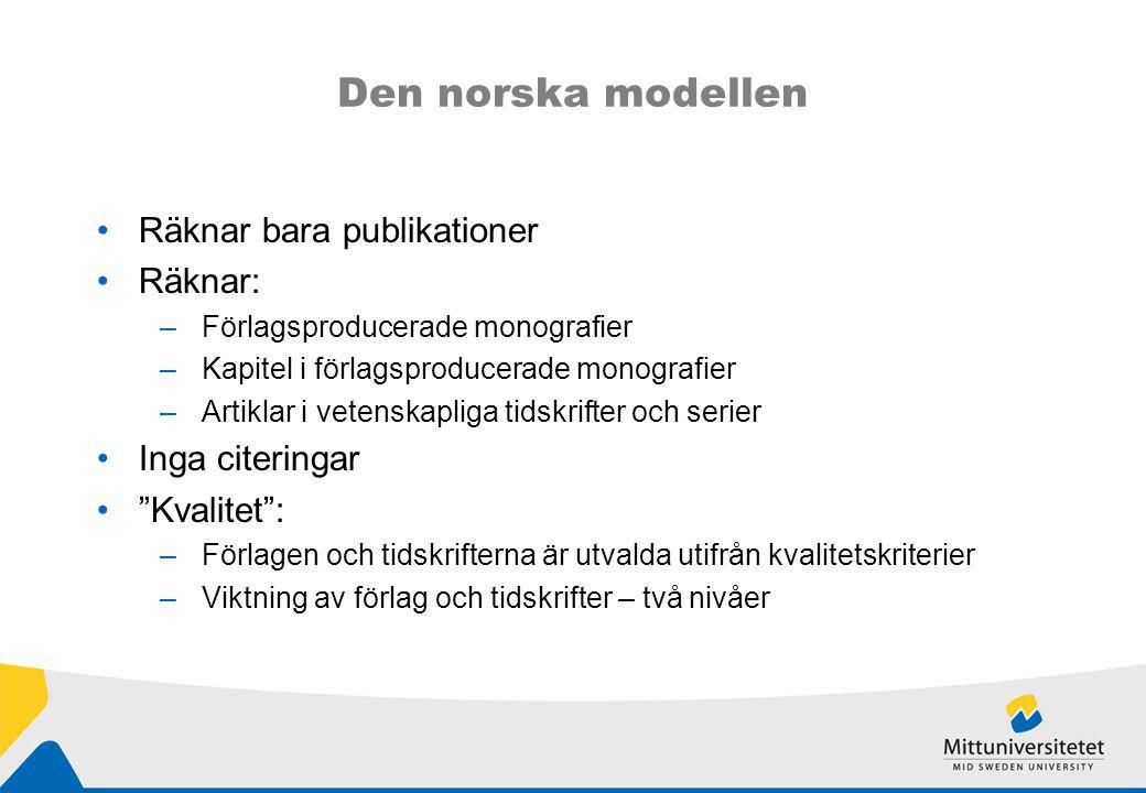 Den norska modellen Räknar bara publikationer Räknar: –Förlagsproducerade monografier –Kapitel i förlagsproducerade monografier –Artiklar i vetenskapliga tidskrifter och serier Inga citeringar Kvalitet : –Förlagen och tidskrifterna är utvalda utifrån kvalitetskriterier –Viktning av förlag och tidskrifter – två nivåer