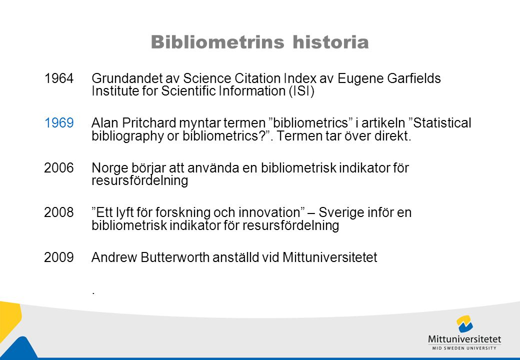 Bibliometrins historia 1964Grundandet av Science Citation Index av Eugene Garfields Institute for Scientific Information (ISI) 1969Alan Pritchard myntar termen bibliometrics i artikeln Statistical bibliography or bibliometrics .