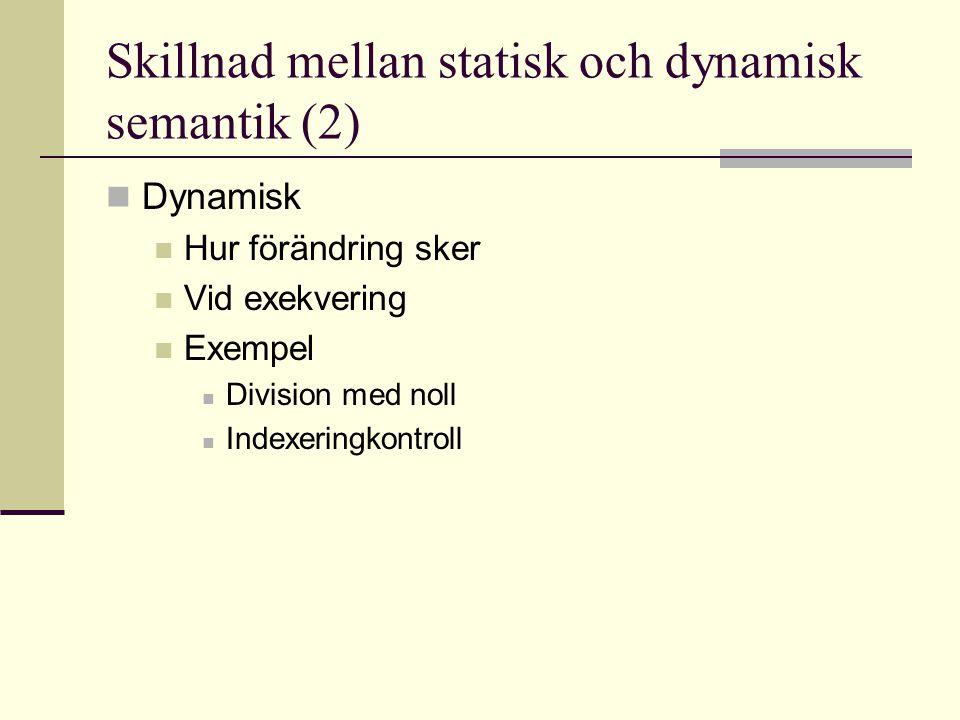 Skillnad mellan statisk och dynamisk semantik (2) Dynamisk Hur förändring sker Vid exekvering Exempel Division med noll Indexeringkontroll