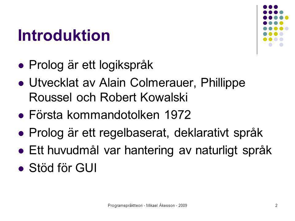 Programspråktteori - Mikael Åkesson - 20092 Introduktion Prolog är ett logikspråk Utvecklat av Alain Colmerauer, Phillippe Roussel och Robert Kowalski Första kommandotolken 1972 Prolog är ett regelbaserat, deklarativt språk Ett huvudmål var hantering av naturligt språk Stöd för GUI