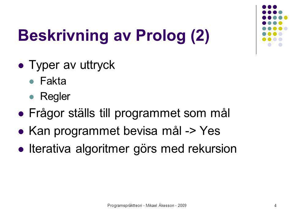 Programspråktteori - Mikael Åkesson - 20094 Beskrivning av Prolog (2) Typer av uttryck Fakta Regler Frågor ställs till programmet som mål Kan programmet bevisa mål -> Yes Iterativa algoritmer görs med rekursion
