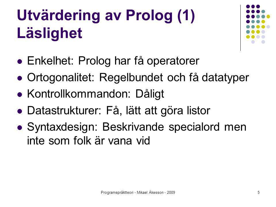 Programspråktteori - Mikael Åkesson - 20095 Utvärdering av Prolog (1) Läslighet Enkelhet: Prolog har få operatorer Ortogonalitet: Regelbundet och få datatyper Kontrollkommandon: Dåligt Datastrukturer: Få, lätt att göra listor Syntaxdesign: Beskrivande specialord men inte som folk är vana vid
