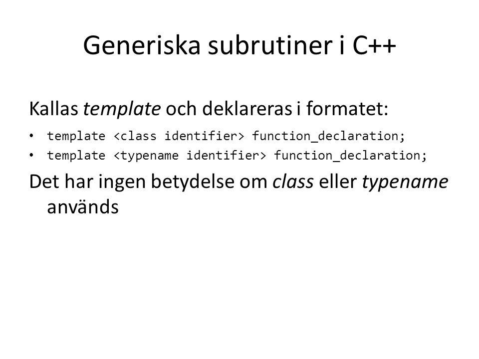 Generiska subrutiner i C++ Kallas template och deklareras i formatet: template function_declaration; Det har ingen betydelse om class eller typename a