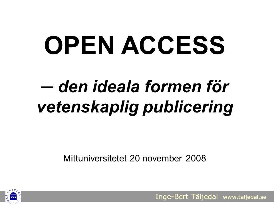 Inge-Bert Täljedal www.taljedal.se OPEN ACCESS ─ den ideala formen för vetenskaplig publicering Mittuniversitetet 20 november 2008