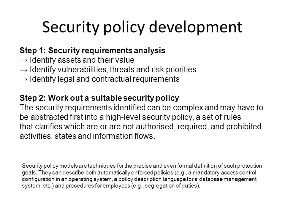 Security policy development Step 1: Security requirements analysis → Identify assets and their value → Identify vulnerabilities, threats and risk priorities → Identify legal and contractual requirements Step 2: Work out a suitable security policy The security requirements identified can be complex and may have to be abstracted first into a high-level security policy, a set of rules that clarifies which are or are not authorised, required, and prohibited activities, states and information flows.