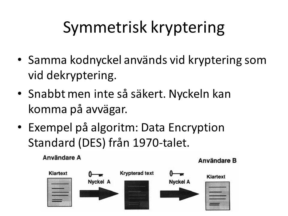 Symmetrisk kryptering Samma kodnyckel används vid kryptering som vid dekryptering. Snabbt men inte så säkert. Nyckeln kan komma på avvägar. Exempel på