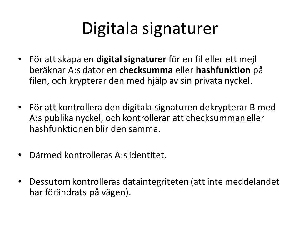 Digitala signaturer För att skapa en digital signaturer för en fil eller ett mejl beräknar A:s dator en checksumma eller hashfunktion på filen, och krypterar den med hjälp av sin privata nyckel.