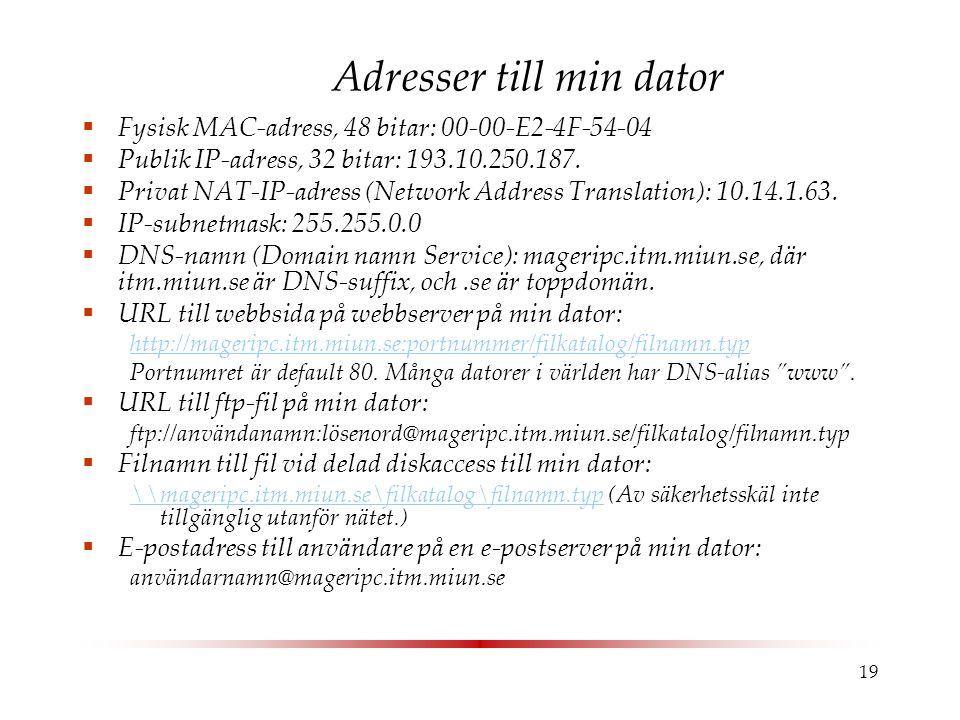 19 Adresser till min dator  Fysisk MAC-adress, 48 bitar: 00-00-E2-4F-54-04  Publik IP-adress, 32 bitar: 193.10.250.187.  Privat NAT-IP-adress (Netw