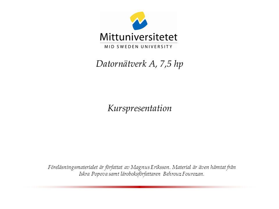Datornätverk A, 7,5 hp Kurspresentation Föreläsningsmaterialet är författat av Magnus Eriksson. Material är även hämtat från Iskra Popova samt lärobok