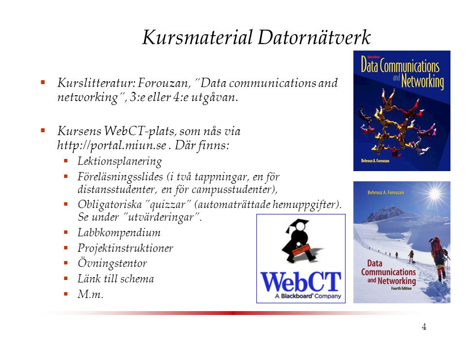 "4 Kursmaterial Datornätverk  Kurslitteratur: Forouzan, ""Data communications and networking"", 3:e eller 4:e utgåvan.  Kursens WebCT-plats, som nås vi"