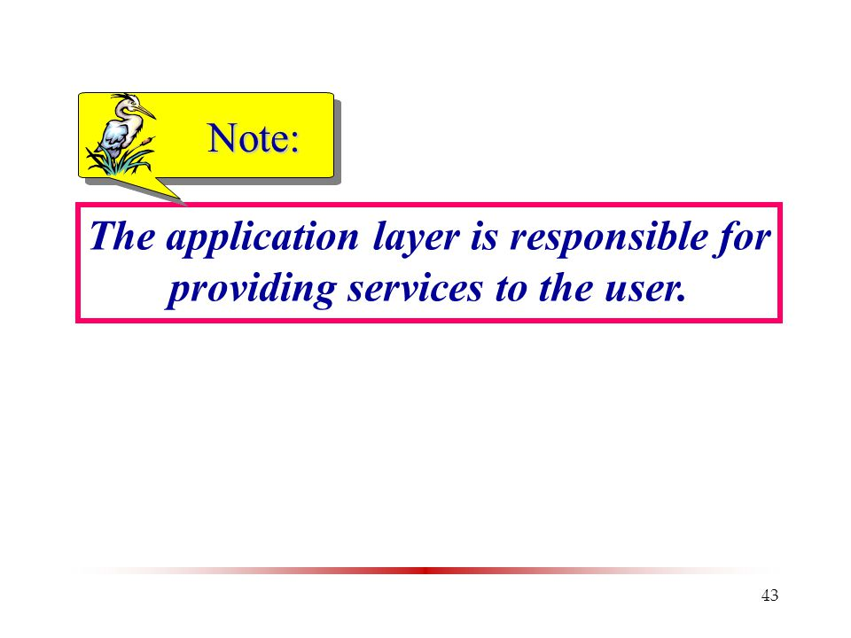 43 The application layer is responsible for providing services to the user. Note:
