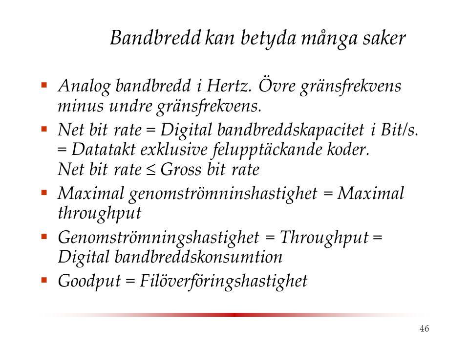46 Bandbredd kan betyda många saker  Analog bandbredd i Hertz. Övre gränsfrekvens minus undre gränsfrekvens.  Net bit rate = Digital bandbreddskapac