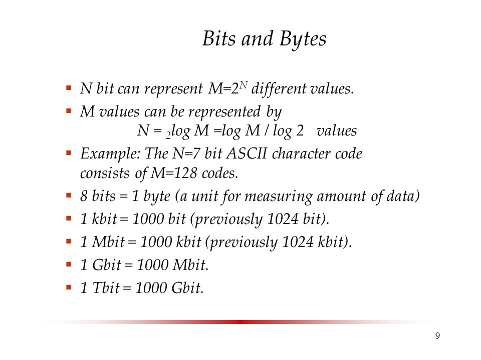 9 Bits and Bytes  N bit can represent M=2 N different values.  M values can be represented by N = 2 log M =log M / log 2 values  Example: The N=7 b