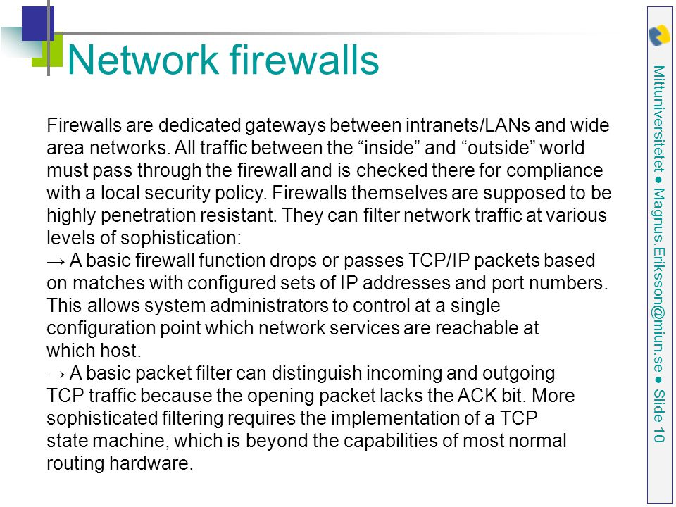 Mittuniversitetet ● Magnus.Eriksson@miun.se ● Slide 10 Network firewalls Firewalls are dedicated gateways between intranets/LANs and wide area networks.