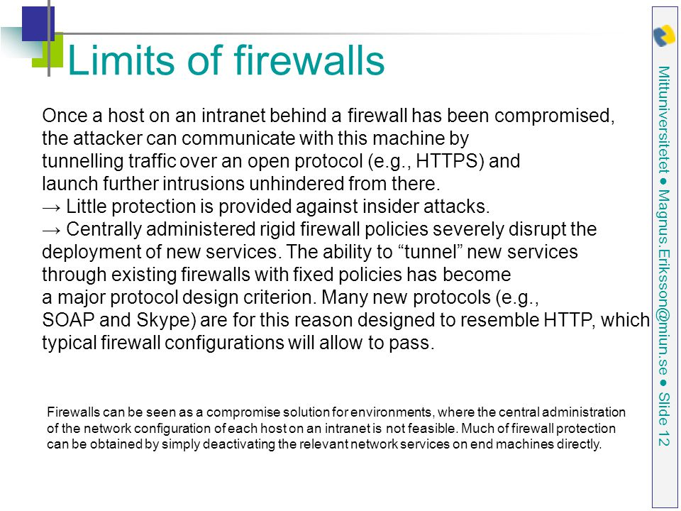 Mittuniversitetet ● Magnus.Eriksson@miun.se ● Slide 12 Limits of firewalls Once a host on an intranet behind a firewall has been compromised, the atta