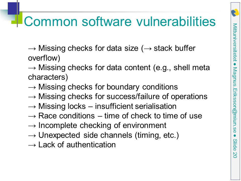 Mittuniversitetet ● Magnus.Eriksson@miun.se ● Slide 20 Common software vulnerabilities → Missing checks for data size (→ stack buffer overflow) → Missing checks for data content (e.g., shell meta characters) → Missing checks for boundary conditions → Missing checks for success/failure of operations → Missing locks – insufficient serialisation → Race conditions – time of check to time of use → Incomplete checking of environment → Unexpected side channels (timing, etc.) → Lack of authentication