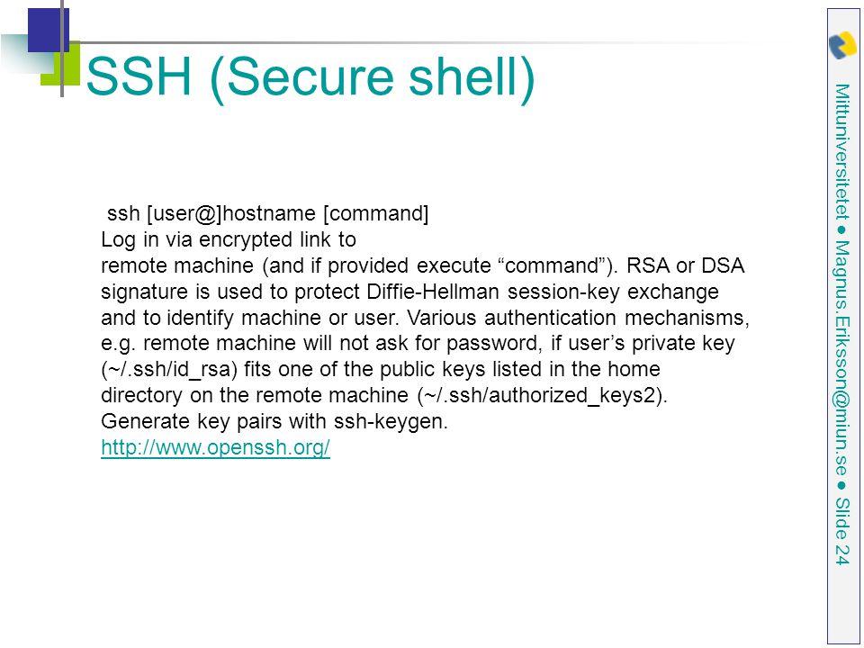 Mittuniversitetet ● Magnus.Eriksson@miun.se ● Slide 24 SSH (Secure shell) ssh [user@]hostname [command] Log in via encrypted link to remote machine (and if provided execute command ).