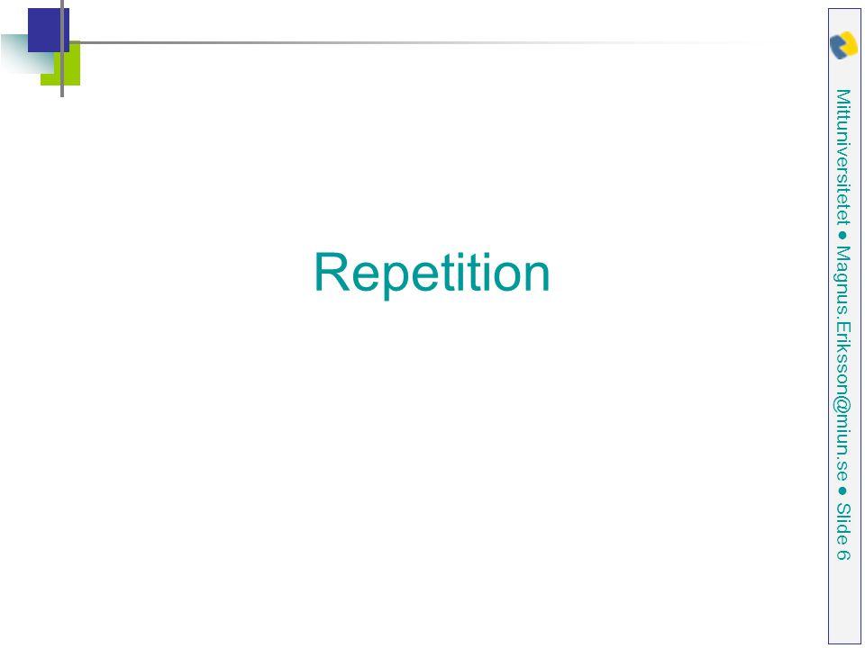 Mittuniversitetet ● Magnus.Eriksson@miun.se ● Slide 6 Repetition