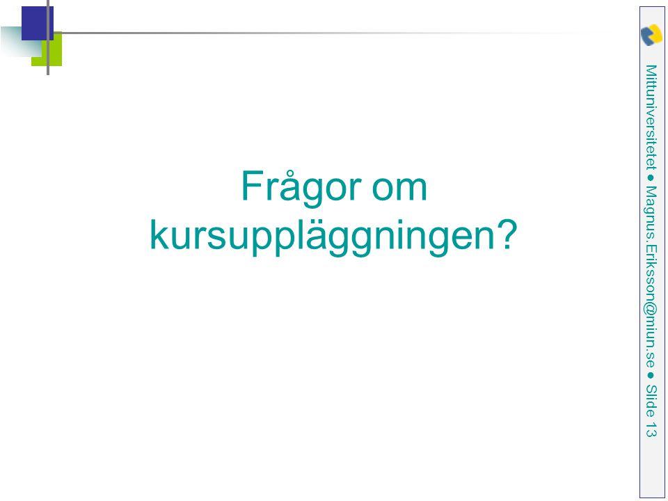 Mittuniversitetet ● Magnus.Eriksson@miun.se ● Slide 13 Frågor om kursuppläggningen?