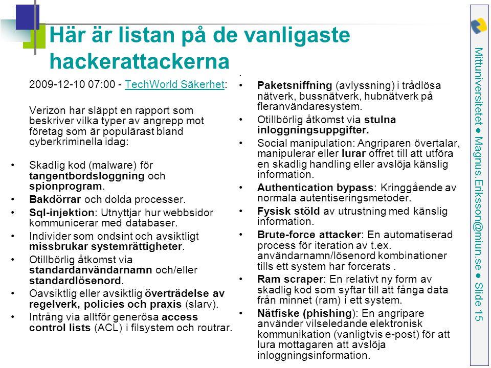 Mittuniversitetet ● Magnus.Eriksson@miun.se ● Slide 15 Här är listan på de vanligaste hackerattackerna 2009-12-10 07:00 - TechWorld Säkerhet:TechWorld Säkerhet Verizon har släppt en rapport som beskriver vilka typer av angrepp mot företag som är populärast bland cyberkriminella idag: Skadlig kod (malware) för tangentbordsloggning och spionprogram.