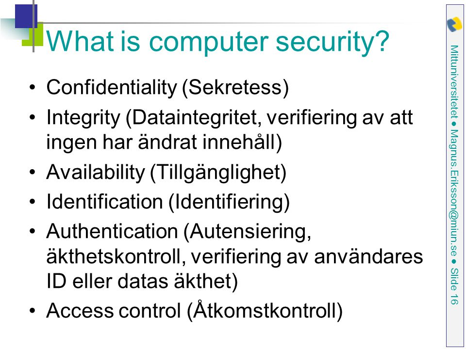 Mittuniversitetet ● Magnus.Eriksson@miun.se ● Slide 16 What is computer security? Confidentiality (Sekretess) Integrity (Dataintegritet, verifiering a