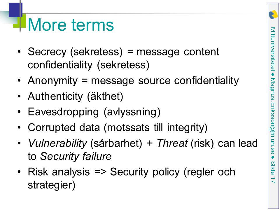 Mittuniversitetet ● Magnus.Eriksson@miun.se ● Slide 17 More terms Secrecy (sekretess) = message content confidentiality (sekretess) Anonymity = message source confidentiality Authenticity (äkthet) Eavesdropping (avlyssning) Corrupted data (motssats till integrity) Vulnerability (sårbarhet) + Threat (risk) can lead to Security failure Risk analysis => Security policy (regler och strategier)