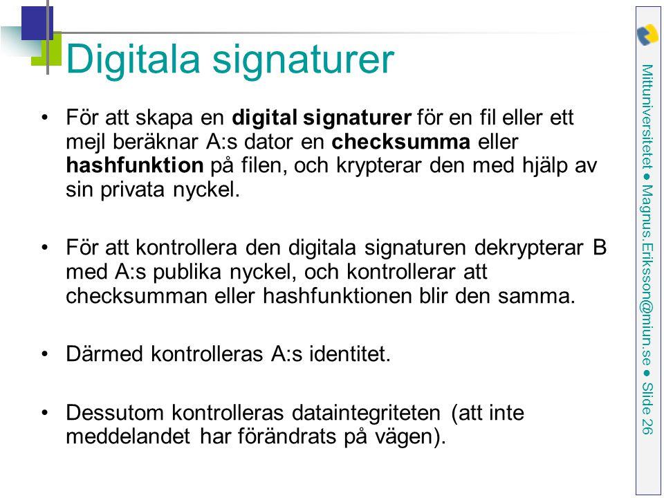 Mittuniversitetet ● Magnus.Eriksson@miun.se ● Slide 26 Digitala signaturer För att skapa en digital signaturer för en fil eller ett mejl beräknar A:s dator en checksumma eller hashfunktion på filen, och krypterar den med hjälp av sin privata nyckel.