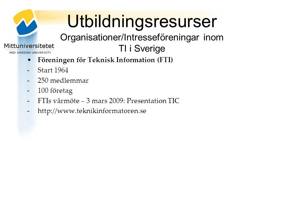 Utbildningsresurser Organisationer/Intresseföreningar inom TI i Sverige Föreningen för Teknisk Information (FTI) -Start 1964 -250 medlemmar -100 företag -FTIs vårmöte – 3 mars 2009: Presentation TIC -http://www.teknikinformatoren.se