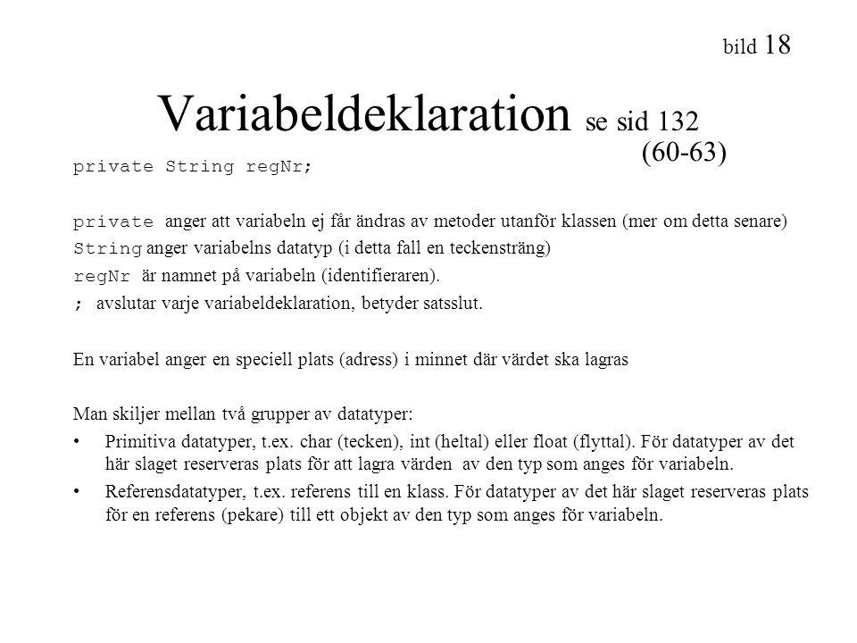 bild 18 Variabeldeklaration se sid 132 private String regNr; private anger att variabeln ej får ändras av metoder utanför klassen (mer om detta senare