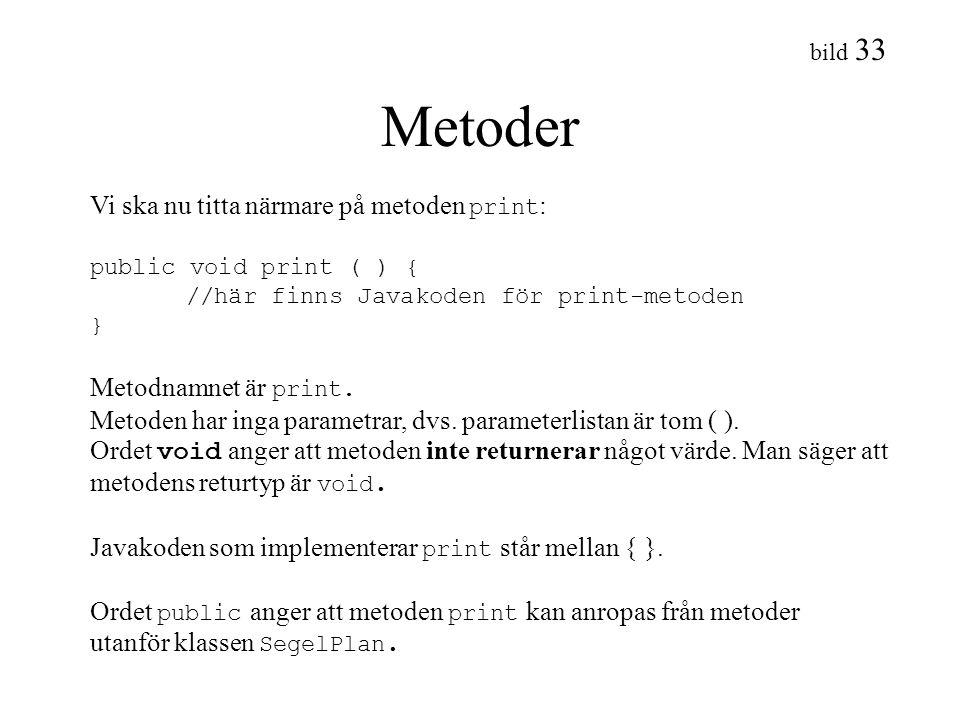 bild 33 Metoder Vi ska nu titta närmare på metoden print : public void print ( ) { //här finns Javakoden för print-metoden } Metodnamnet är print. Met